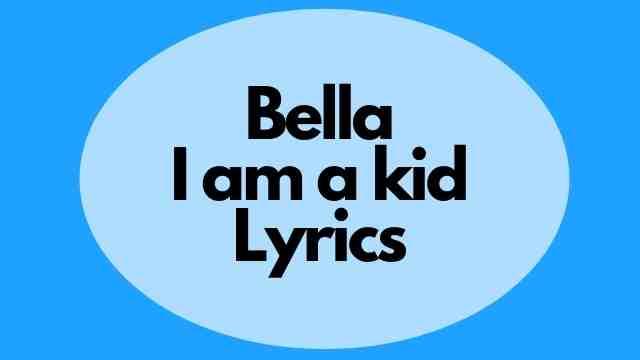 Bella I am a kid Lyrics