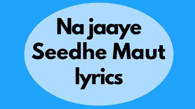 Seedhe Maut Naa Jaaye lyrics